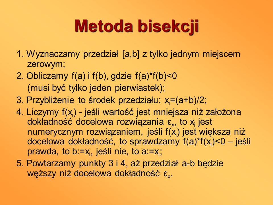 Metoda bisekcji 1. Wyznaczamy przedział [a,b] z tylko jednym miejscem zerowym; 2. Obliczamy f(a) i f(b), gdzie f(a)*f(b)<0.